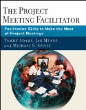 The Project Meeting Facilitator: Facilitation Skills to Make the Most of Project Meetings